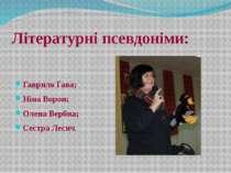 Літературні псевдоніми: Гаврило Ґава; Ніна Ворон; Олена Вербна; Сестра Лесич.