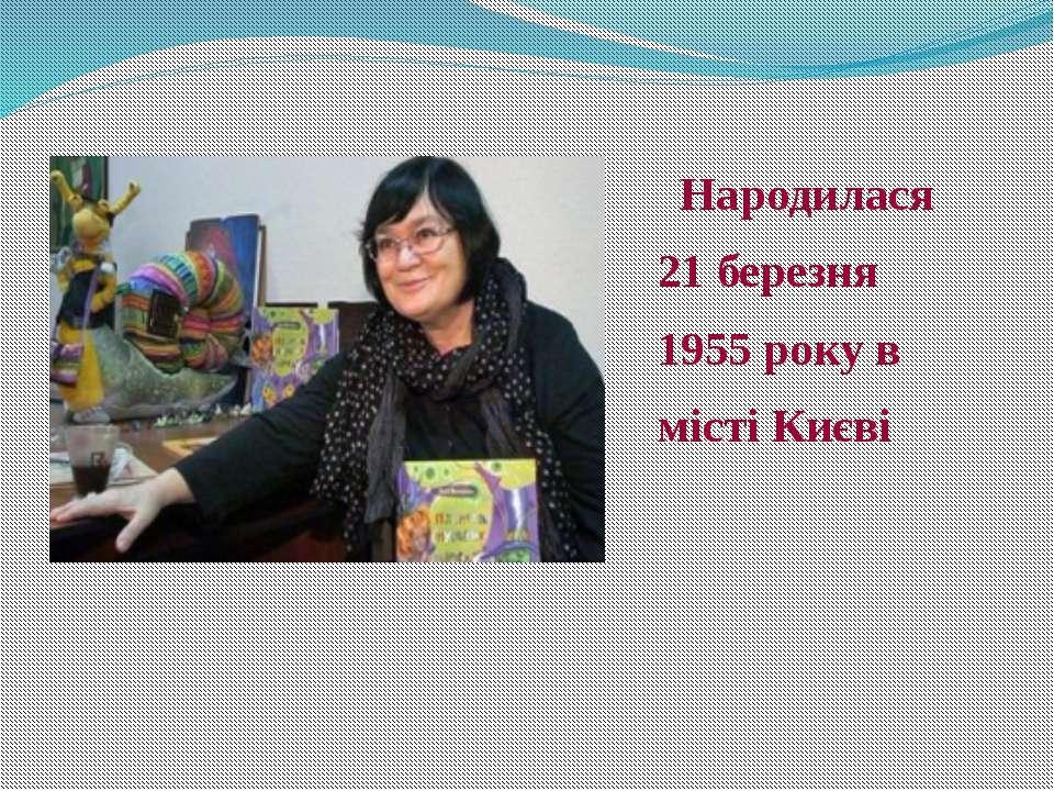Народилася 21 березня 1955 року в місті Києві