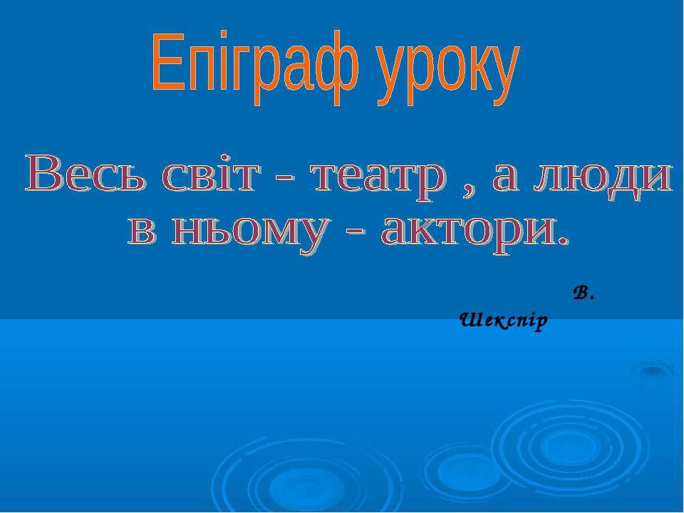 Епіграф уроку Весь світ - театр , а люди в ньому - актори. В. Шекспір