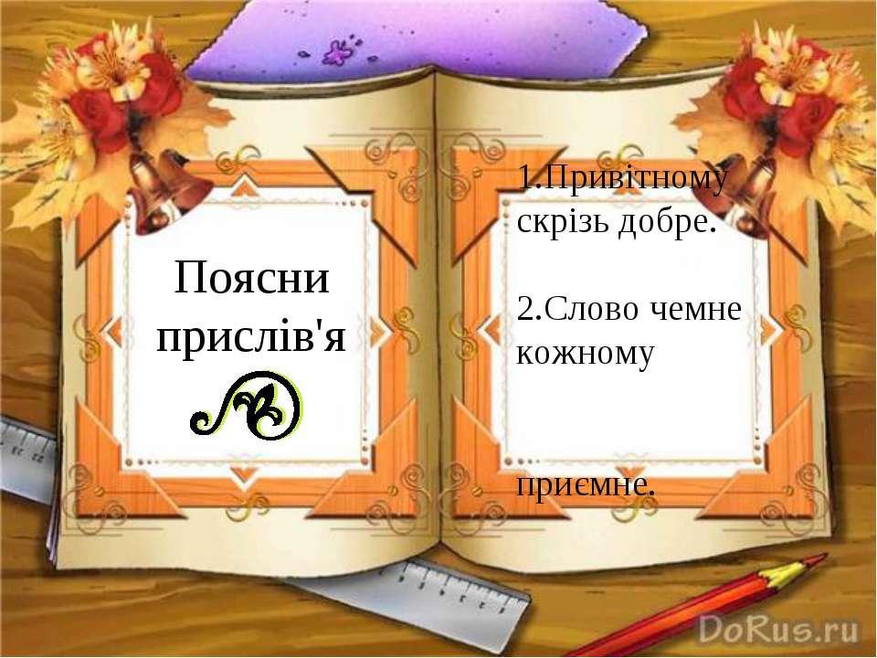Поясни прислів'я 1.Привітному скрізь добре. 2.Слово чемне кожному приємне.