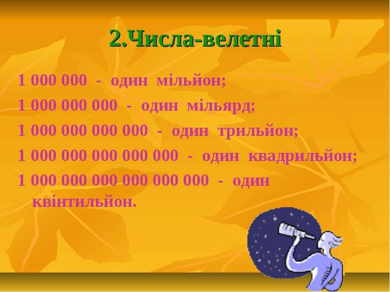 2.Числа-велетні 1 000 000 - один мільйон; 1 000 000 000 - один мільярд; 1 000...