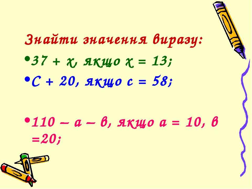 Знайти значення виразу: 37 + х, якщо х = 13; С + 20, якщо с = 58; 110 – а – в...