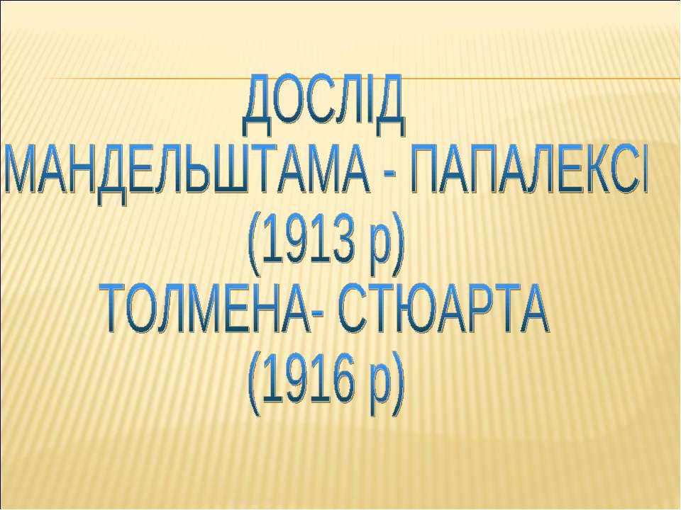 ФІЗИЧНИЙ ДОСЛІД МАНДЕЛЬШТАМА - ПАПАЛЕКСІ (1913 р) ТОЛМЕНА- СТЮАРТА (1916 р)