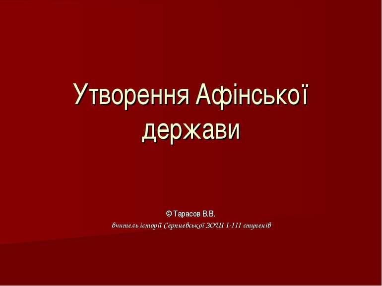 Утворення Афінської держави © Тарасов В.В. вчитель історії Серпневської ЗОШ І...