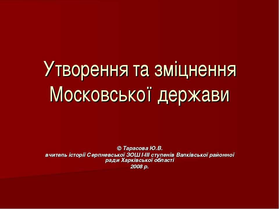 Утворення та зміцнення Московської держави © Тарасова Ю.В. вчитель історії Се...
