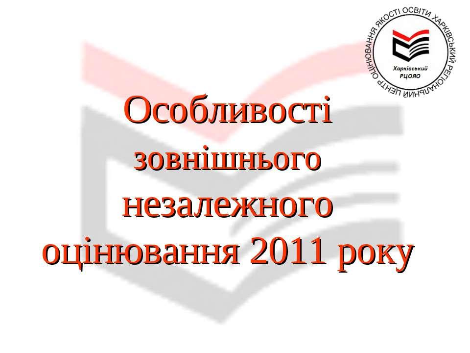 Особливості зовнішнього незалежного оцінювання 2011 року
