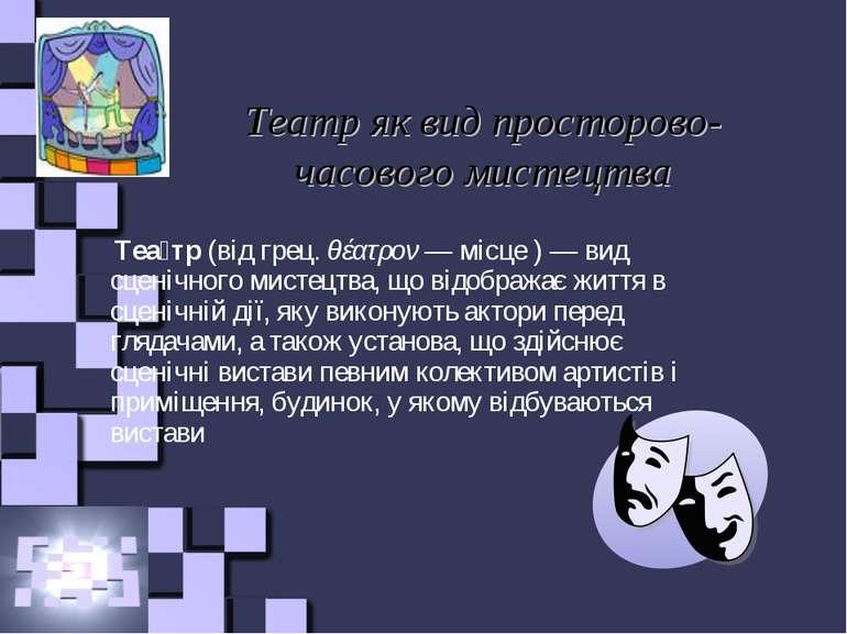 Театр як вид просторово-часового мистецтва Теа тр (від грец. θέατρον— місце ...