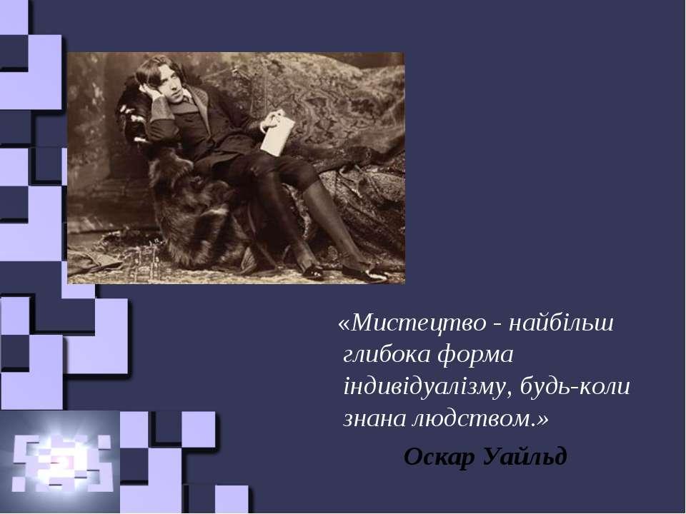 «Мистецтво - найбільш глибока форма індивідуалізму, будь-коли знана людством....