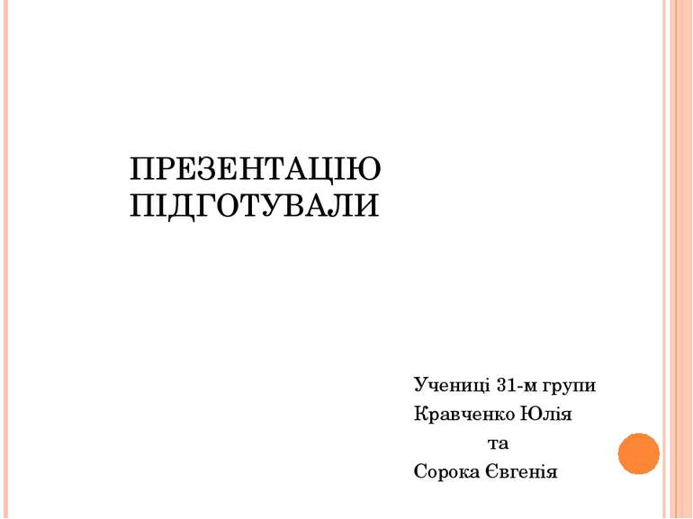 ПРЕЗЕНТАЦІЮ ПІДГОТУВАЛИ Учениці 31-м групи Кравченко Юлія та Сорока Євгенія