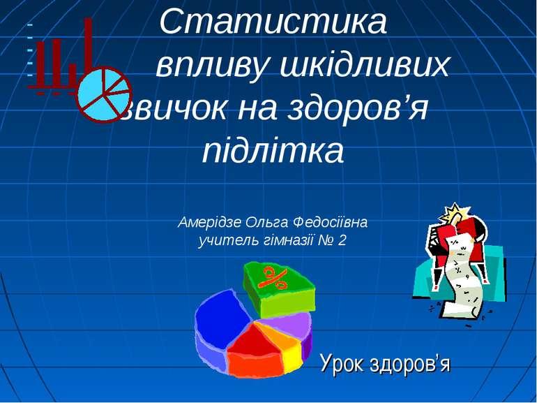 Статистика впливу шкідливих звичок на здоров'я підлітка Амерідзе Ольга Федосі...