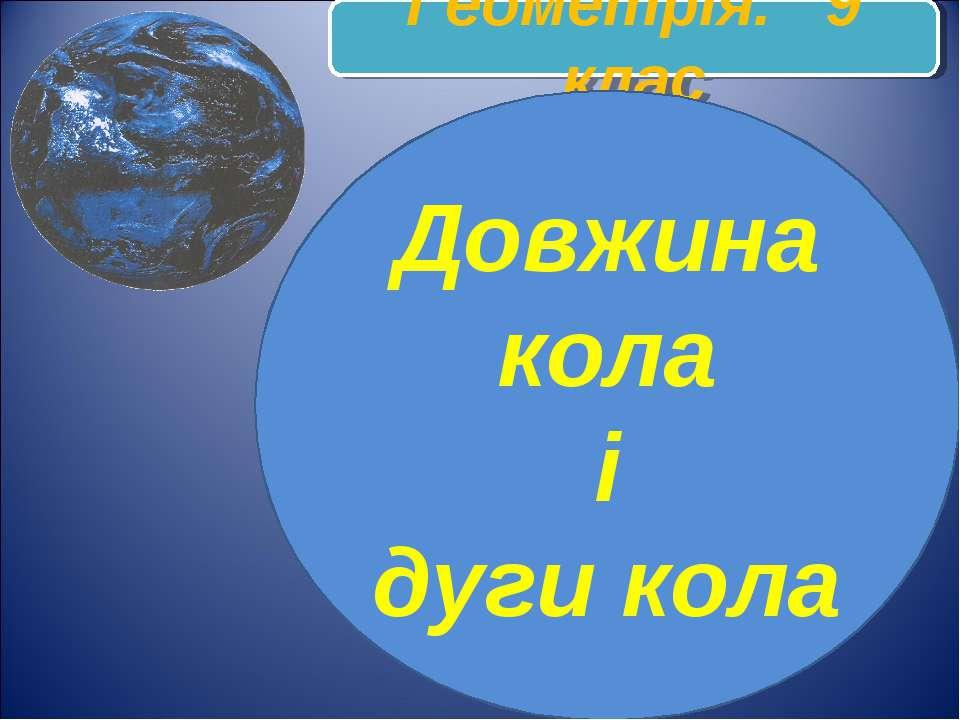 Геометрія. 9 клас Довжина кола і дуги кола