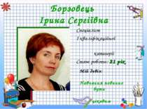 Борзовець Ірина Сергіївна Спеціаліст I кваліфікаційної категорії Стаж роботи:...