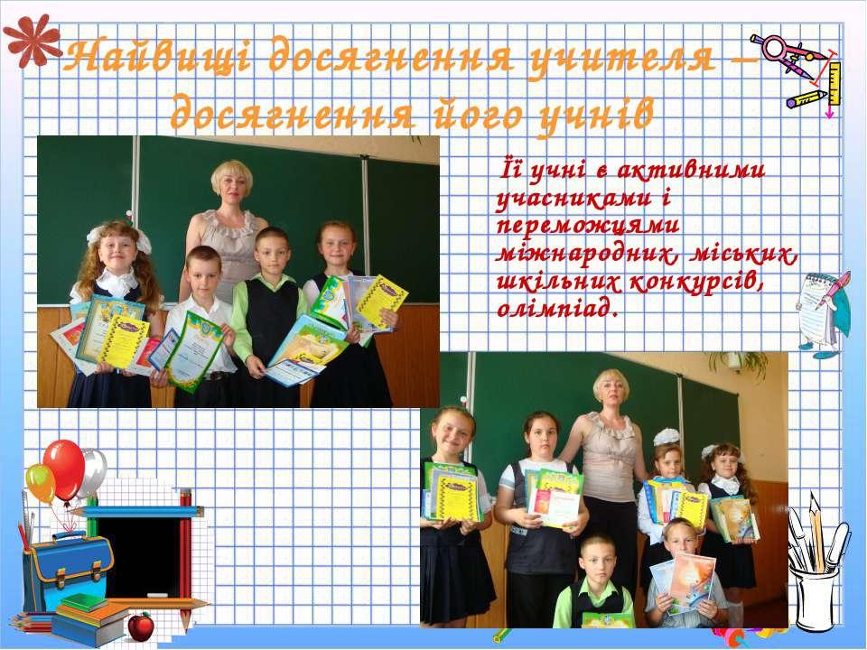 Найвищі досягнення учителя – досягнення його учнів Її учні є активними учасни...