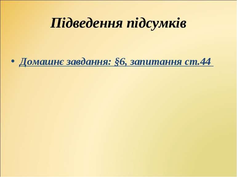 Домашнє завдання: §6, запитання ст.44 Домашнє завдання: §6, запитання ст.44