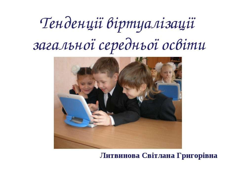 Литвинова Світлана Григорівна Тенденції віртуалізації загальної середньої освіти