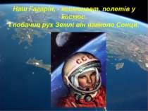 Наш Гагарін, - космонавт, полетів у космос. І побачив рух Землі він навколо С...