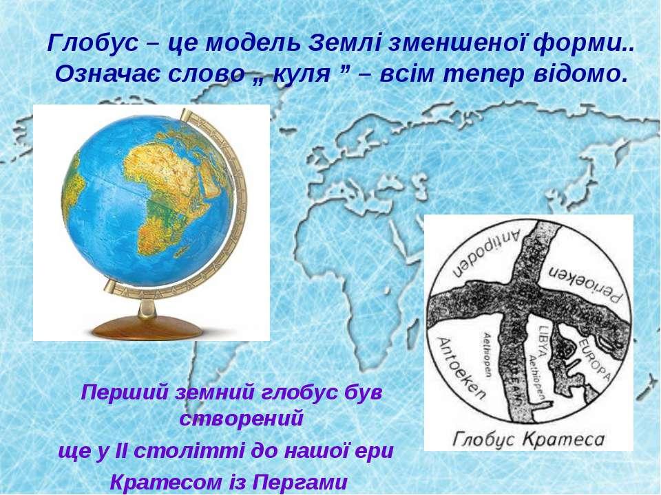 """Глобус – це модель Землі зменшеної форми.. Означає слово """" куля """" – всім тепе..."""