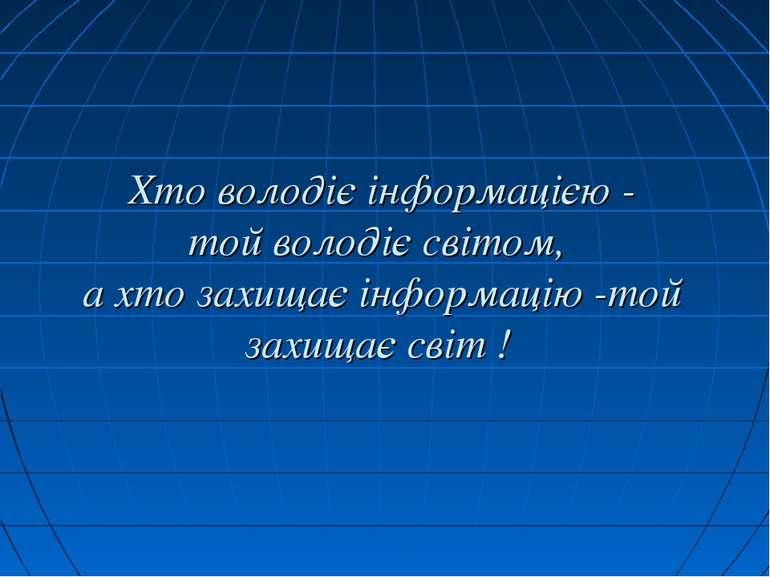 Хто володіє інформацією - той володіє світом, а хто захищає інформацію -той з...