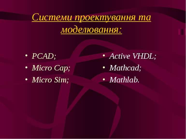 Системи проектування та моделювання: PCAD; Micro Cap; Micro Sim; Active VHDL;...