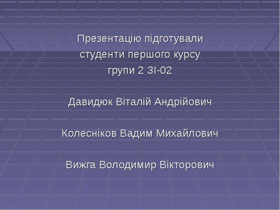 Презентацію підготували студенти першого курсу групи 2 ЗІ-02 Давидюк Віталій ...