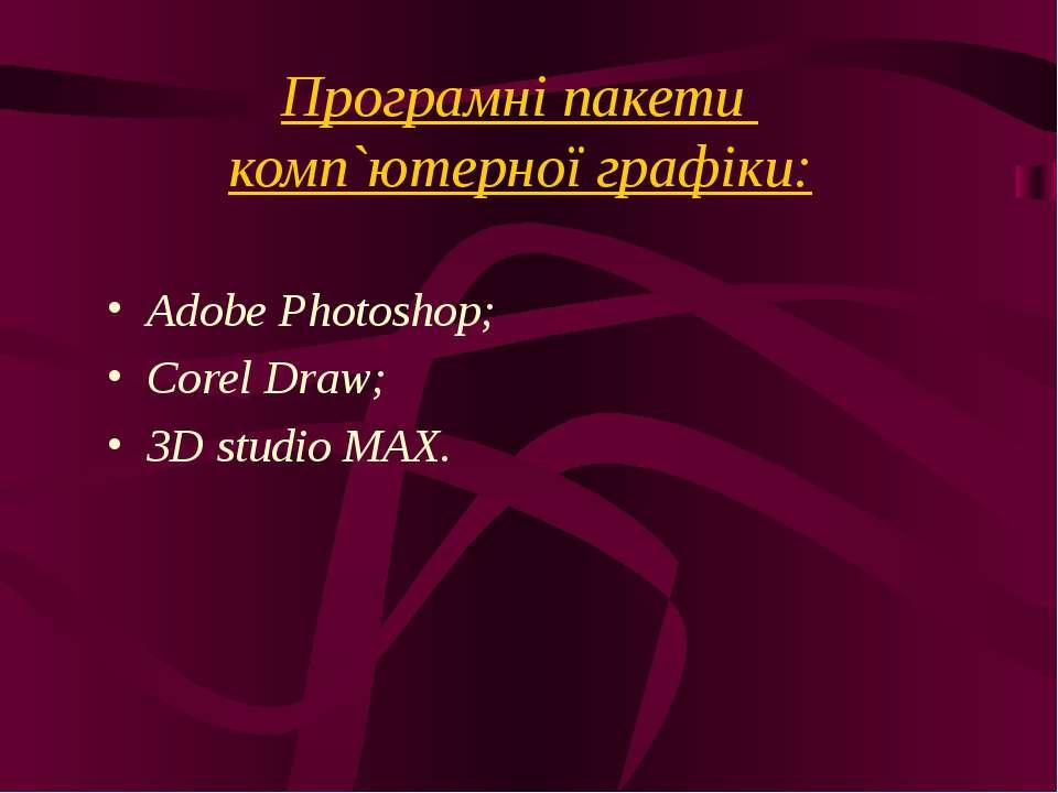 Програмні пакети комп`ютерної графіки: Adobe Photoshop; Corel Draw; 3D studio...
