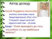 Автор досвіду Фалій Людмила Анатоліївна вчитель початкових класів Вищетарасів...