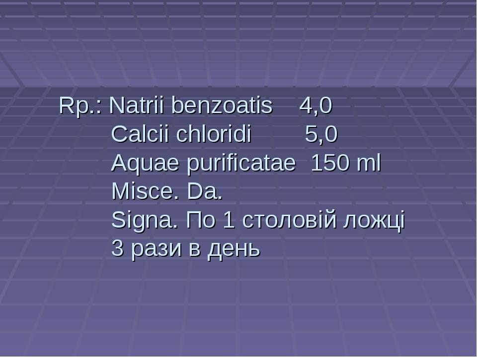Rp.: Natrii benzoatis 4,0 Cаlcii chloridi 5,0 Aquae purificatae 150 ml Misce....