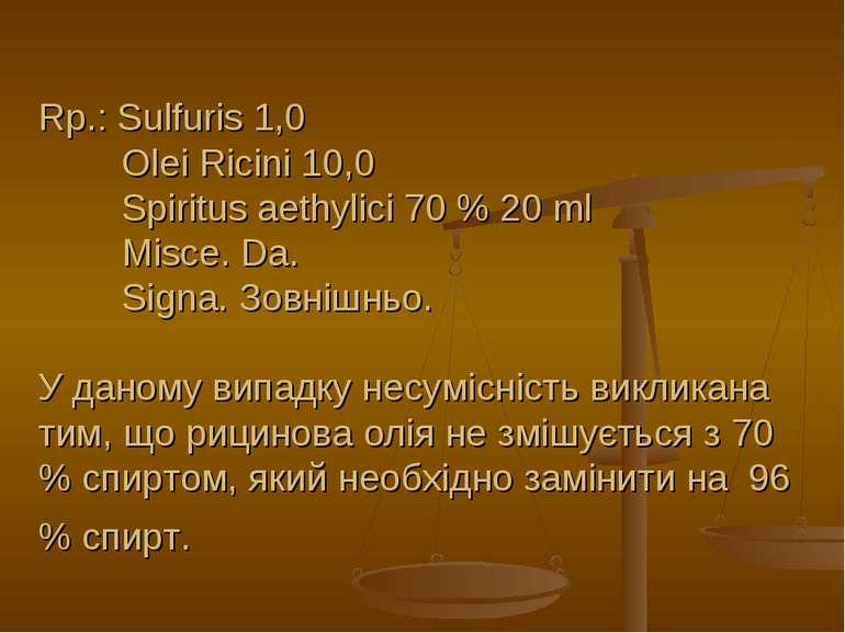 Rp.: Sulfuris 1,0 Olei Ricini 10,0 Spiritus aethylici 70 % 20 ml Misce. Da. S...