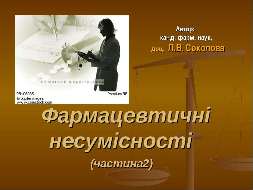Фармацевтичні несумісності (частина2) Автор: канд. фарм. наук, доц. Л.В. Соко...