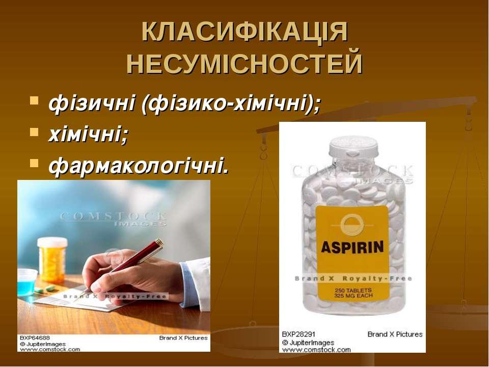 КЛАСИФІКАЦІЯ НЕСУМІСНОСТЕЙ фізичні (фізико-хімічні); хімічні; фармакологічні.