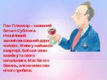 Пан Пляшкер – названий батько Суботика. Несміливий закомплексований дорослий ...