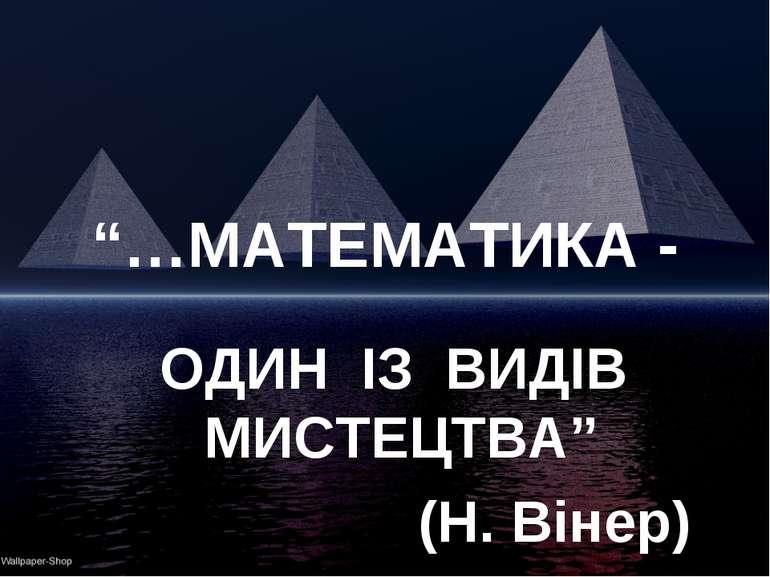 """""""…МАТЕМАТИКА - ОДИН ІЗ ВИДІВ МИСТЕЦТВА"""" (Н. Вінер)"""