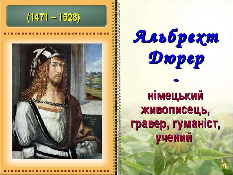 Альбрехт Дюрер - німецький живописець, гравер, гуманіст, учений (1471 – 1528)