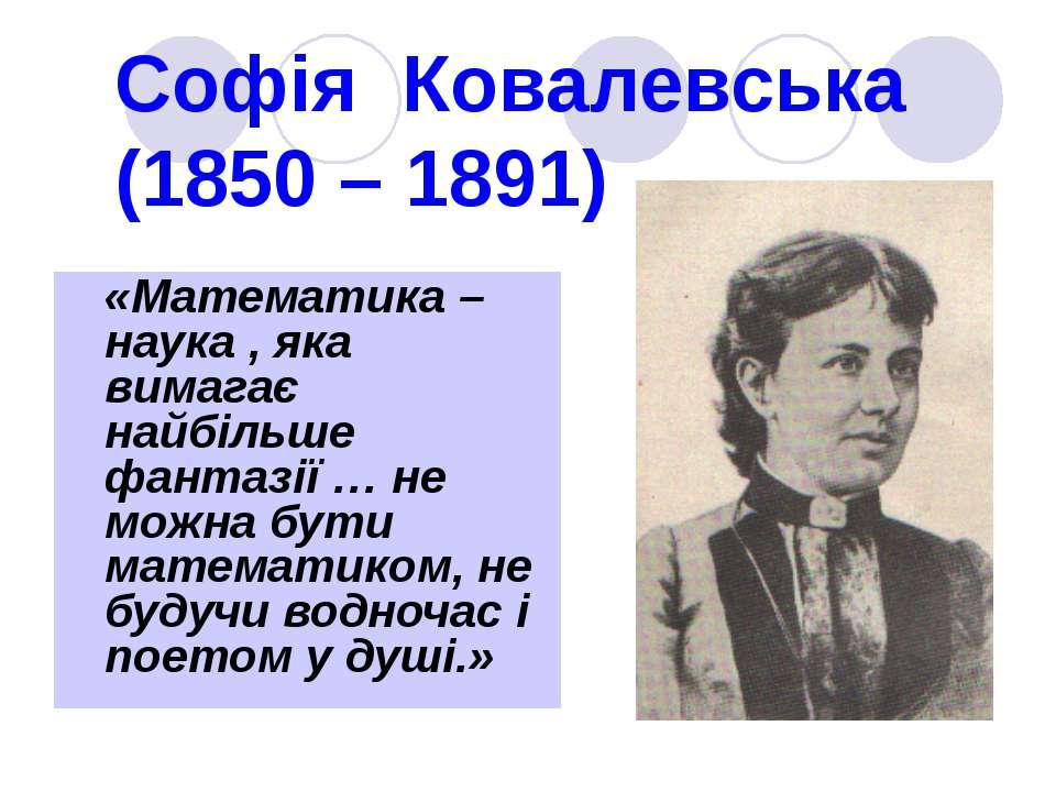 Софія Ковалевська (1850 – 1891) «Математика – наука , яка вимагає найбільше ф...