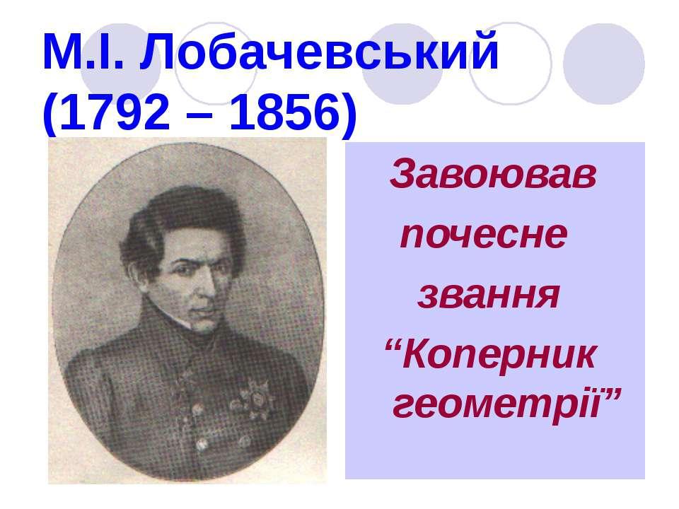 """М.І. Лобачевський (1792 – 1856) Завоював почесне звання """"Коперник геометрії"""""""