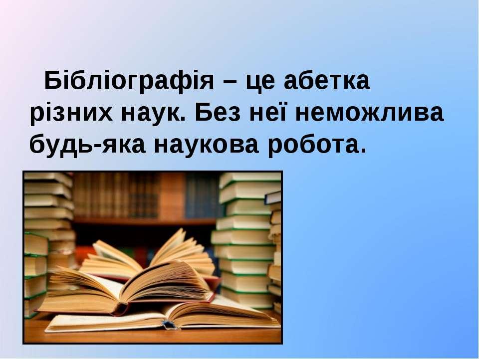 Бібліографія – це абетка різних наук. Без неї неможлива будь-яка наукова робо...