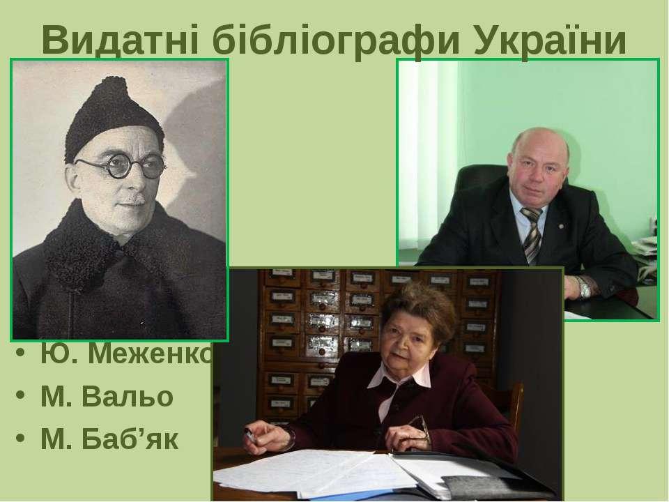 Видатні бібліографи України Ю. Меженко М. Вальо М. Баб'як
