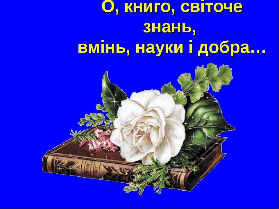 О, книго, світоче знань, вмінь, науки і добра…