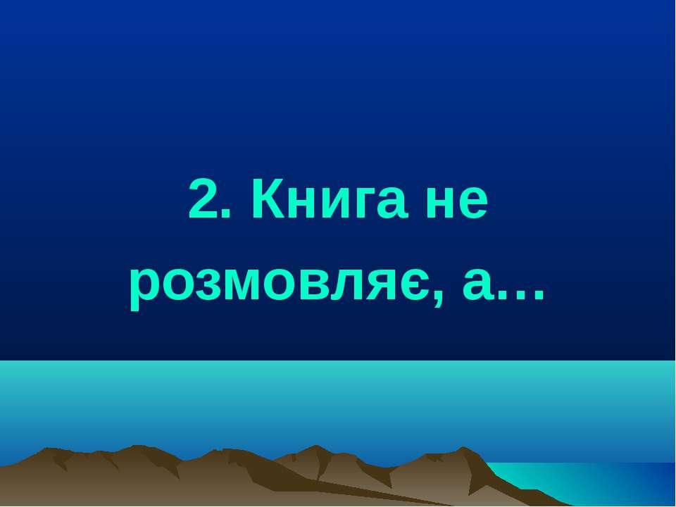 2. Книга не розмовляє, а…
