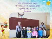 Ми зростаємо у мирі Й поспішаєм в перший клас, Щоб у школі гарно вчитись, Із ...