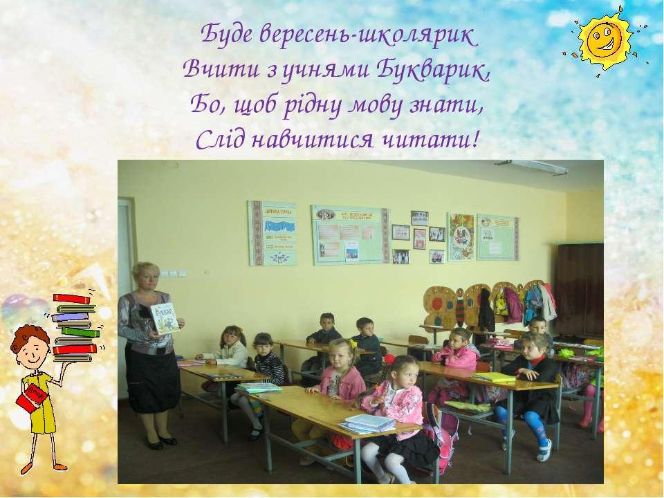 Буде вересень-школярик Вчити з учнями Букварик, Бо, щоб рідну мову знати, Слі...