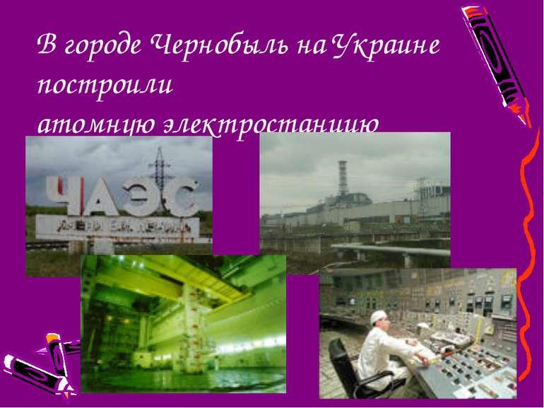 В городе Чернобыль на Украине построили атомную электростанцию