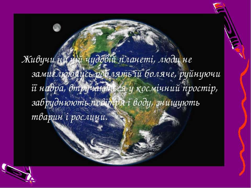 Живучи на цій чудовій планеті, люди не замислюючись роблять їй боляче, руйную...