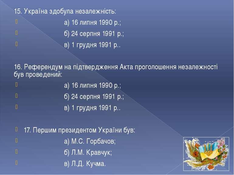 15. Україна здобула незалежність: а) 16 липня 1990 р.; б) 24 серпня 1991 р.; ...