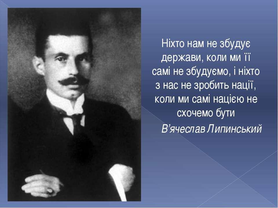 Ніхто нам не збудує держави, коли ми її самі не збудуємо, і ніхто з нас не зр...