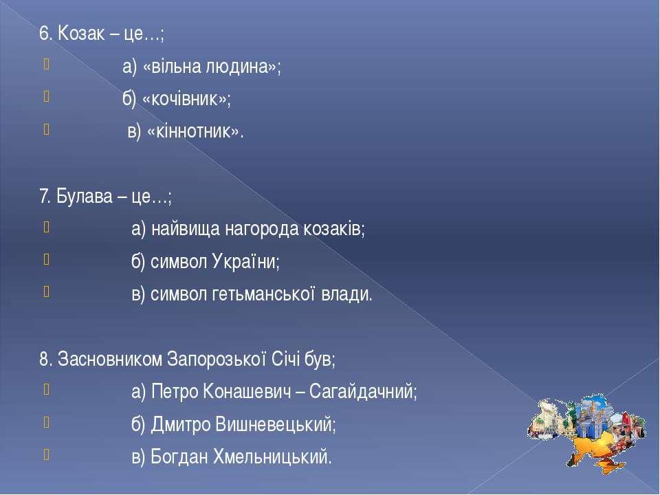 6. Козак – це…; а) «вільна людина»; б) «кочівник»; в) «кіннотник». 7. Булава ...