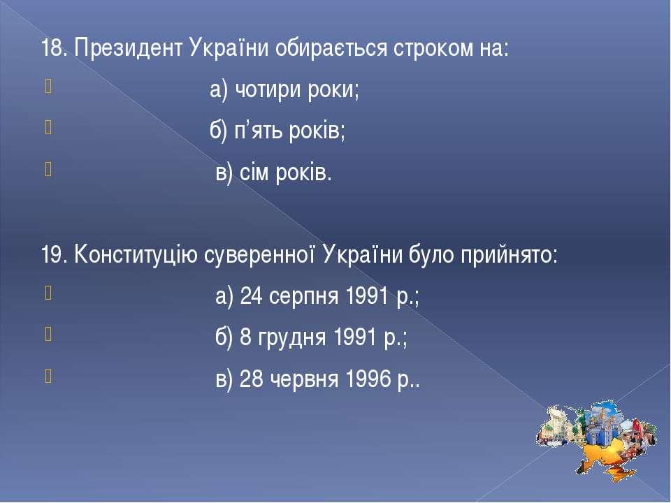 18. Президент України обирається строком на: а) чотири роки; б) п'ять років; ...