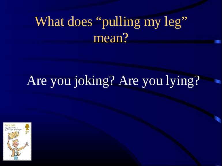 "What does ""pulling my leg"" mean? Are you joking? Are you lying?"