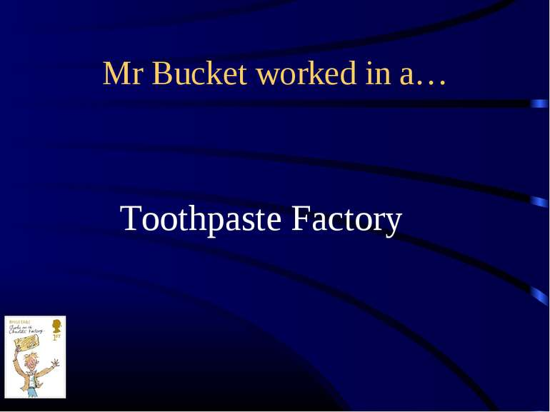 Mr Bucket worked in a… Toothpaste Factory