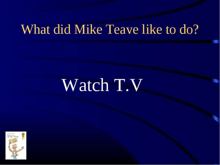 What did Mike Teave like to do? Watch T.V